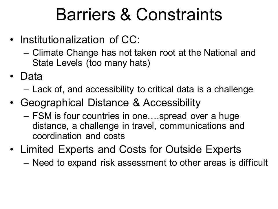 Barriers & Constraints Institutionalization of CC: –Climate Change has not taken root at the National and State Levels (too many hats) Data –Lack of, and accessibility to critical data is a challenge Geographical Distance & Accessibility –FSM is four countries in one….spread over a huge distance, a challenge in travel, communications and coordination and costs Limited Experts and Costs for Outside Experts –Need to expand risk assessment to other areas is difficult