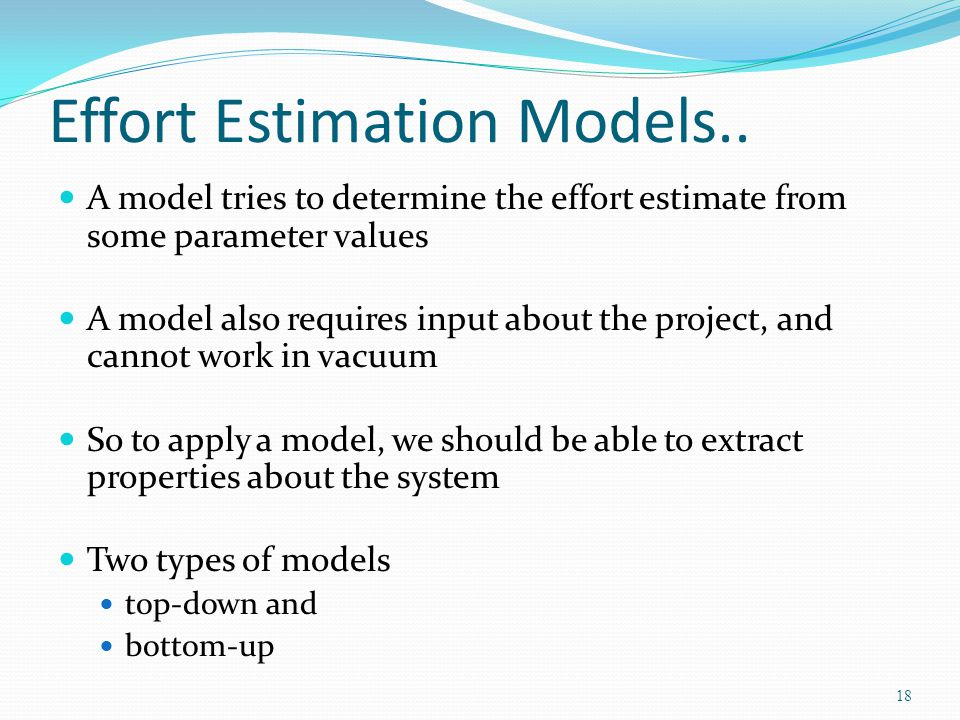 Effort Estimation Models.. A model tries to determine the effort estimate from some parameter values A model also requires input about the project, an