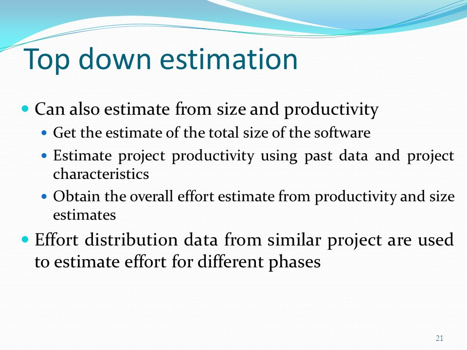 Top down estimation Can also estimate from size and productivity Get the estimate of the total size of the software Estimate project productivity usin