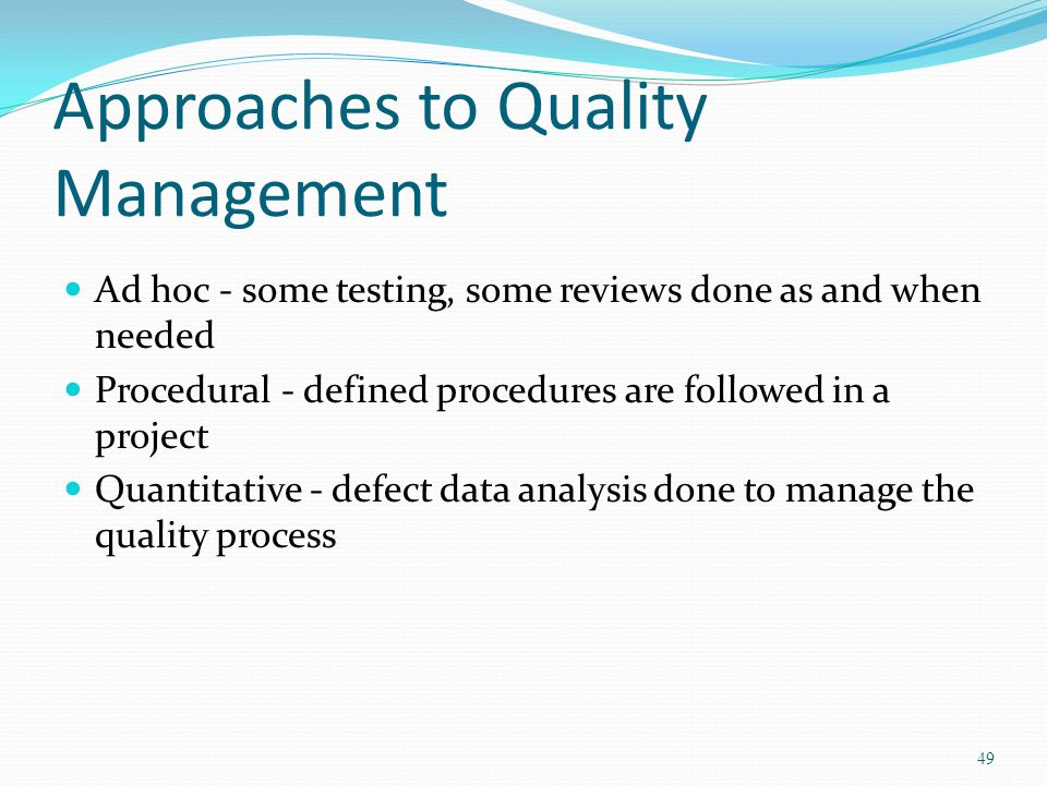 Approaches to Quality Management Ad hoc - some testing, some reviews done as and when needed Procedural - defined procedures are followed in a project