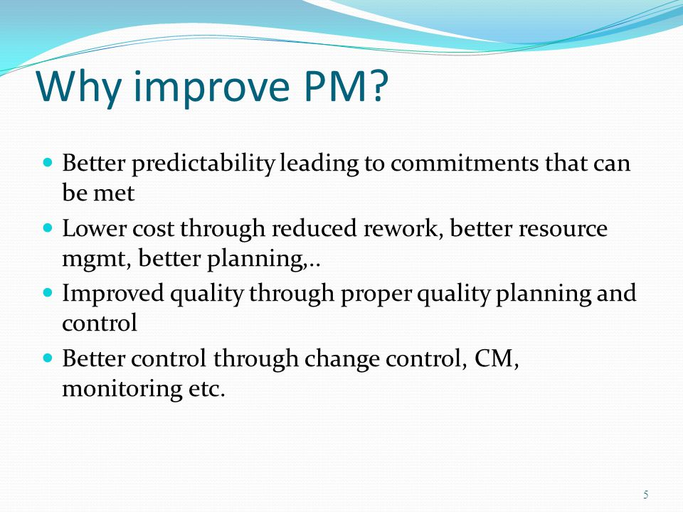 Why improve PM? Better predictability leading to commitments that can be met Lower cost through reduced rework, better resource mgmt, better planning,