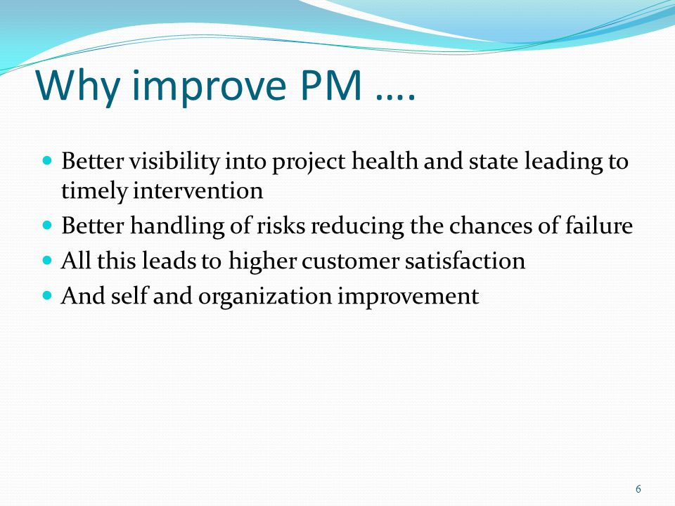 Why improve PM …. Better visibility into project health and state leading to timely intervention Better handling of risks reducing the chances of fail
