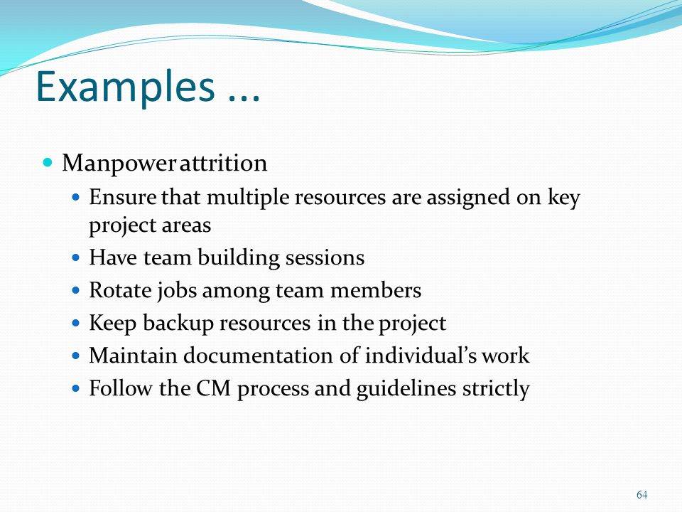 Examples... Manpower attrition Ensure that multiple resources are assigned on key project areas Have team building sessions Rotate jobs among team mem