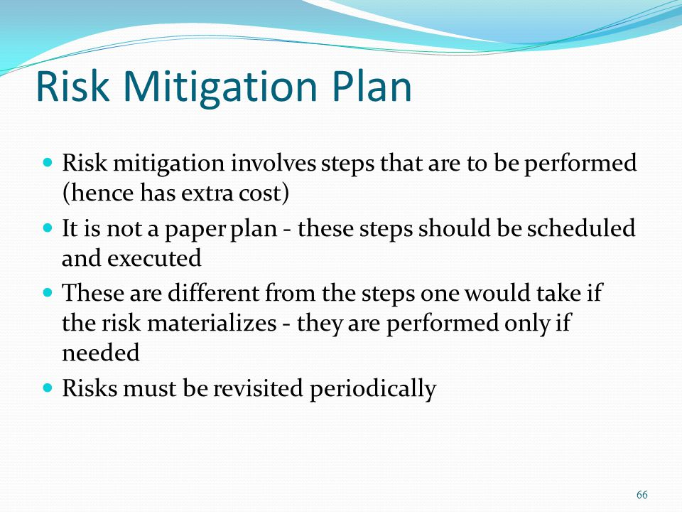 Risk Mitigation Plan Risk mitigation involves steps that are to be performed (hence has extra cost) It is not a paper plan - these steps should be sch