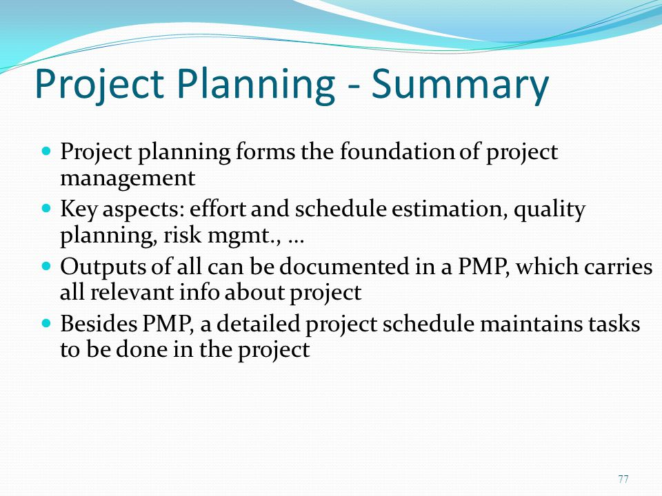 Project Planning - Summary Project planning forms the foundation of project management Key aspects: effort and schedule estimation, quality planning,