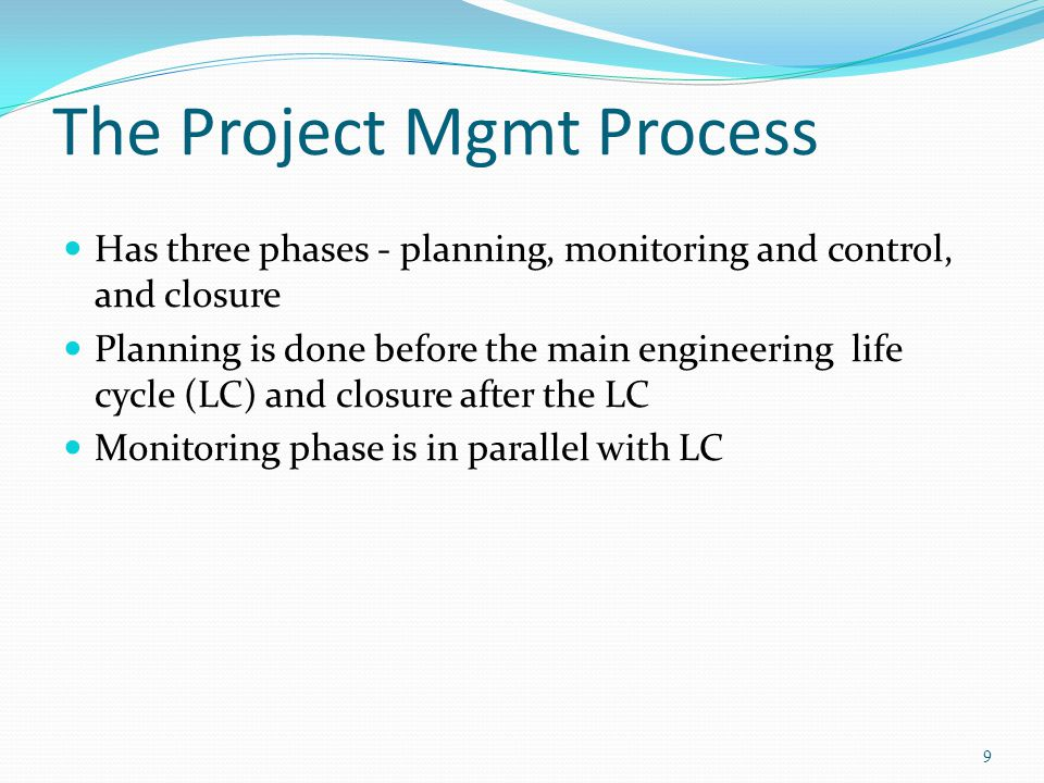 The Project Mgmt Process Has three phases - planning, monitoring and control, and closure Planning is done before the main engineering life cycle (LC)