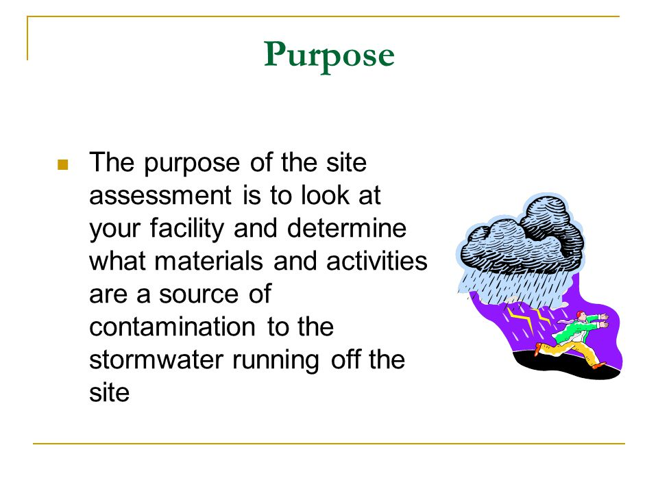 Purpose The purpose of the site assessment is to look at your facility and determine what materials and activities are a source of contamination to th