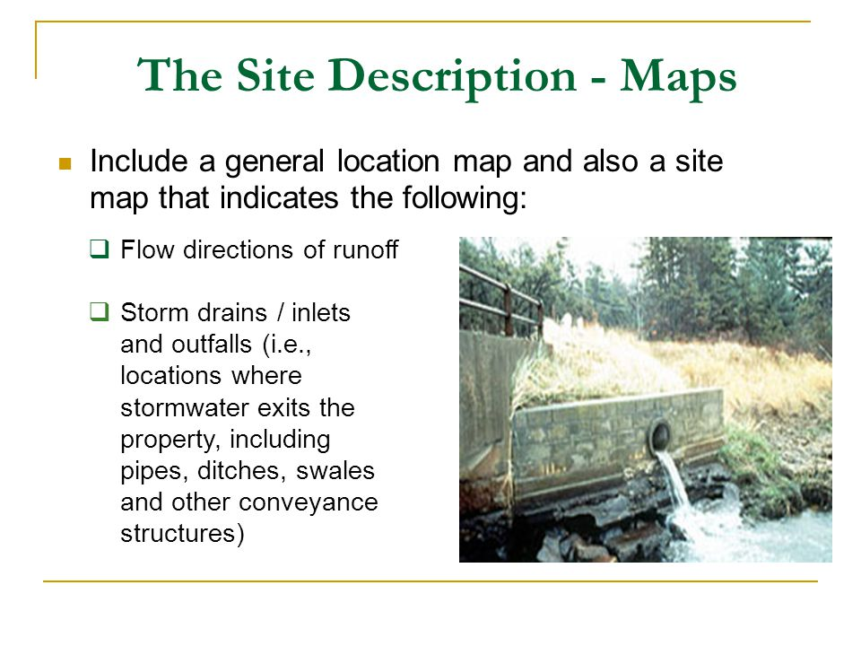 The Site Description - Maps Flow directions of runoff Storm drains / inlets and outfalls (i.e., locations where stormwater exits the property, includi