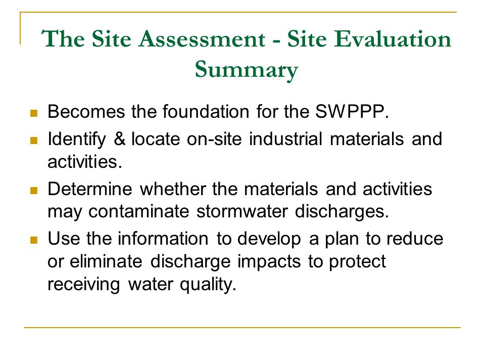 The Site Assessment - Site Evaluation Summary Becomes the foundation for the SWPPP. Identify & locate on-site industrial materials and activities. Det