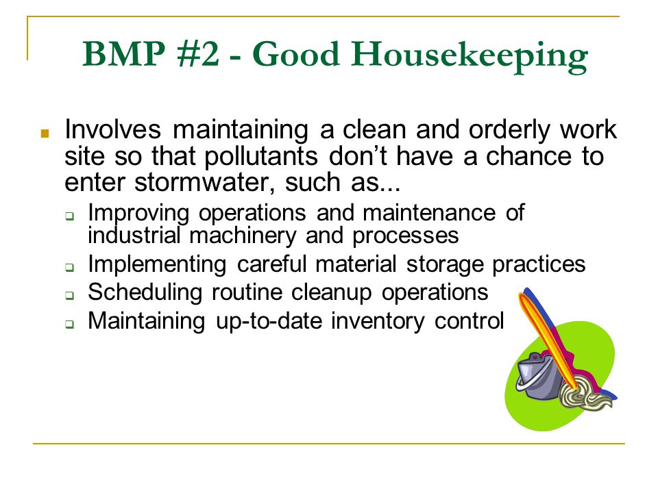 BMP #2 - Good Housekeeping Involves maintaining a clean and orderly work site so that pollutants dont have a chance to enter stormwater, such as... Im