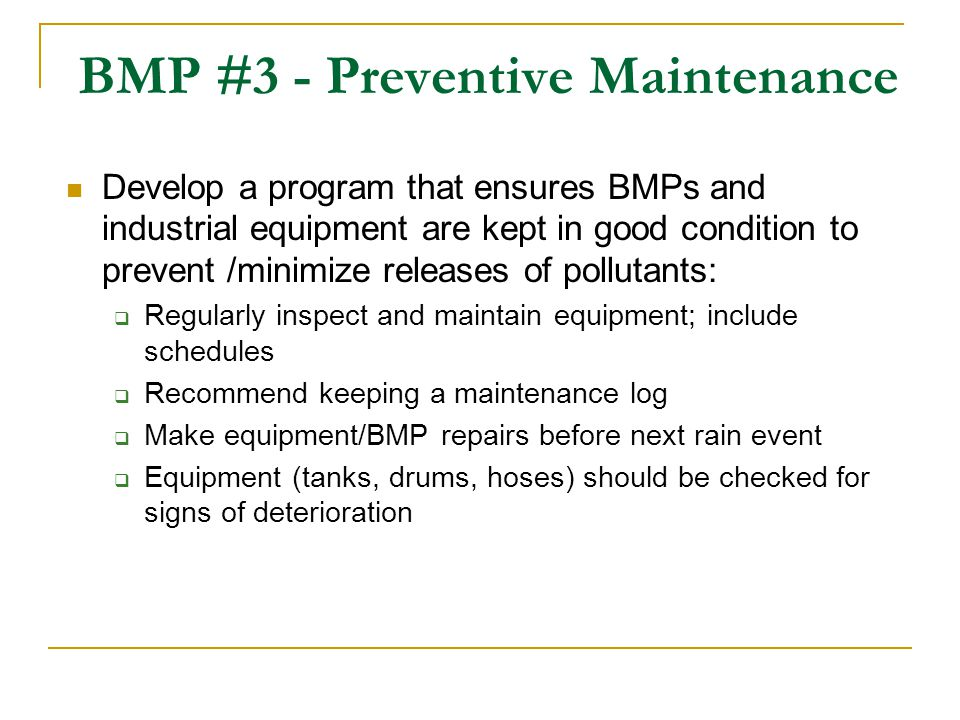 BMP #3 - Preventive Maintenance Develop a program that ensures BMPs and industrial equipment are kept in good condition to prevent /minimize releases