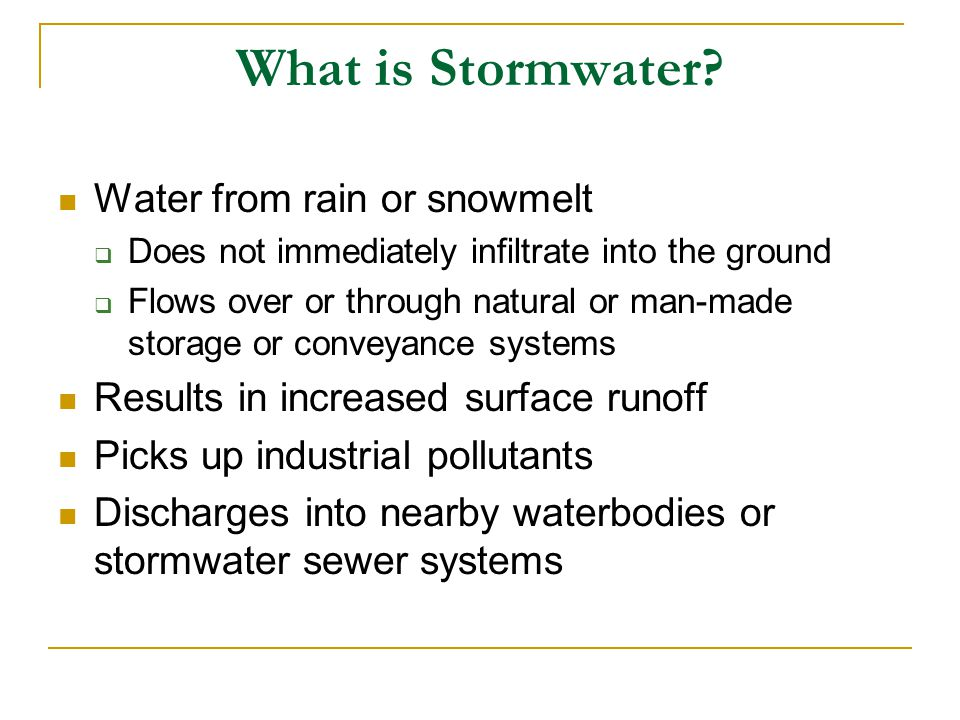 What is Stormwater? Water from rain or snowmelt Does not immediately infiltrate into the ground Flows over or through natural or man-made storage or c