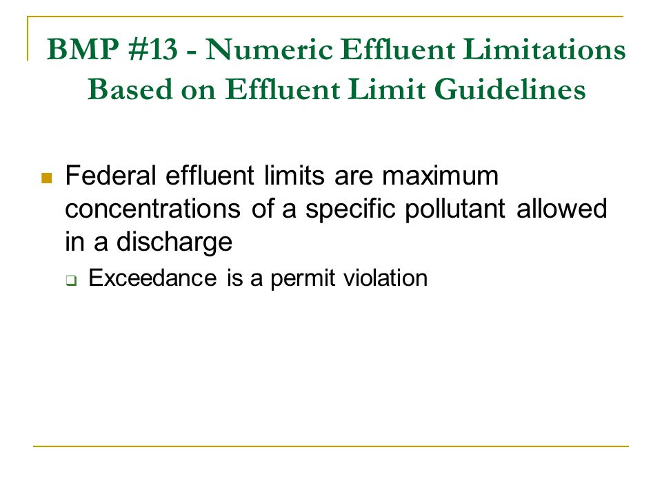 BMP #13 - Numeric Effluent Limitations Based on Effluent Limit Guidelines Federal effluent limits are maximum concentrations of a specific pollutant a