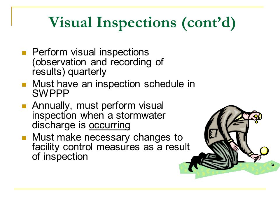 Visual Inspections (contd) Perform visual inspections (observation and recording of results) quarterly Must have an inspection schedule in SWPPP Annua