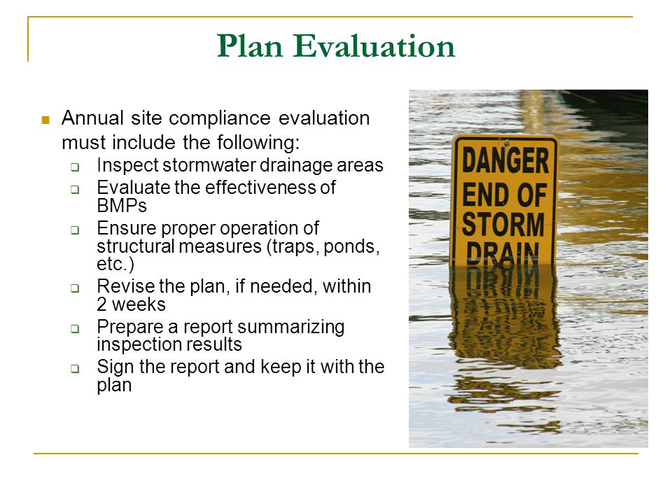 Plan Evaluation Annual site compliance evaluation must include the following: Inspect stormwater drainage areas Evaluate the effectiveness of BMPs Ens
