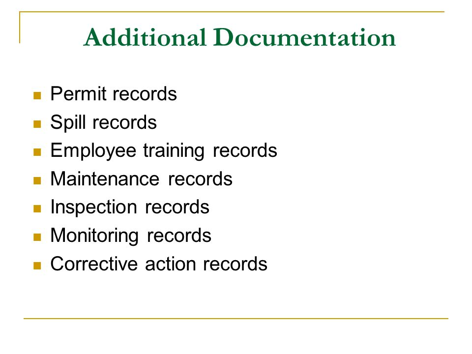Additional Documentation Permit records Spill records Employee training records Maintenance records Inspection records Monitoring records Corrective a