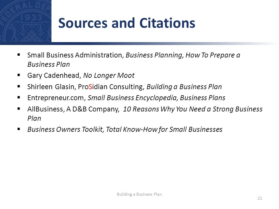 Small Business Administration, Business Planning, How To Prepare a Business Plan Gary Cadenhead, No Longer Moot Shirleen Glasin, ProSidian Consulting, Building a Business Plan Entrepreneur.com, Small Business Encyclopedia, Business Plans AllBusiness, A D&B Company, 10 Reasons Why You Need a Strong Business Plan Business Owners Toolkit, Total Know-How for Small Businesses Sources and Citations 21 Building a Business Plan