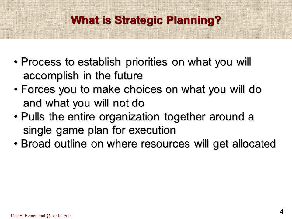 5 Matt H.Evans, matt@exinfm.com Why do Strategic Planning.