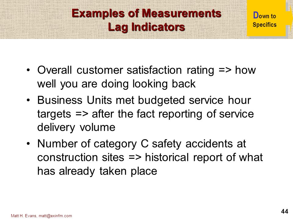 44 Matt H. Evans, matt@exinfm.com Examples of Measurements Lag Indicators D own to Specifics Overall customer satisfaction rating => how well you are