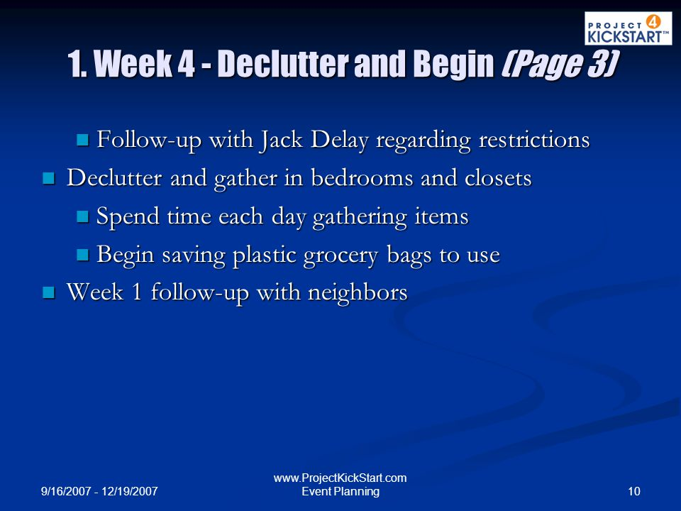 9/16/2007 - 12/19/2007 10 www.ProjectKickStart.com Event Planning 1. Week 4 - Declutter and Begin (Page 3) Follow-up with Jack Delay regarding restric
