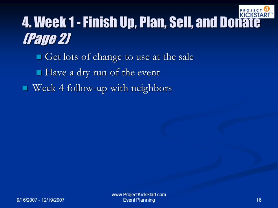 9/16/2007 - 12/19/2007 16 www.ProjectKickStart.com Event Planning 4. Week 1 - Finish Up, Plan, Sell, and Donate (Page 2) Get lots of change to use at