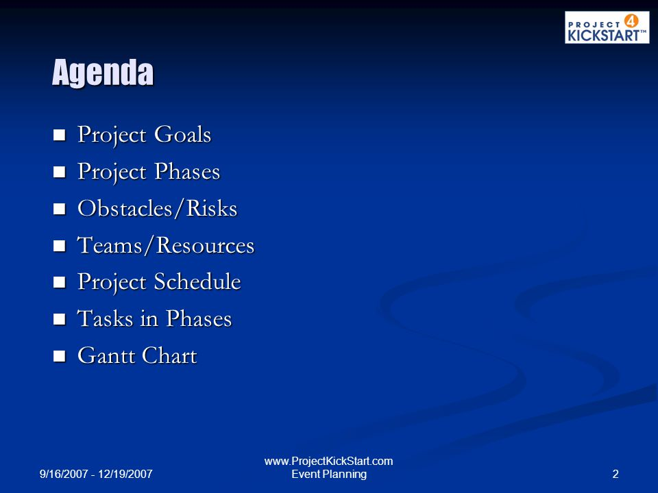 9/16/2007 - 12/19/2007 2 www.ProjectKickStart.com Event Planning Agenda Project Goals Project Goals Project Phases Project Phases Obstacles/Risks Obstacles/Risks Teams/Resources Teams/Resources Project Schedule Project Schedule Tasks in Phases Tasks in Phases Gantt Chart Gantt Chart