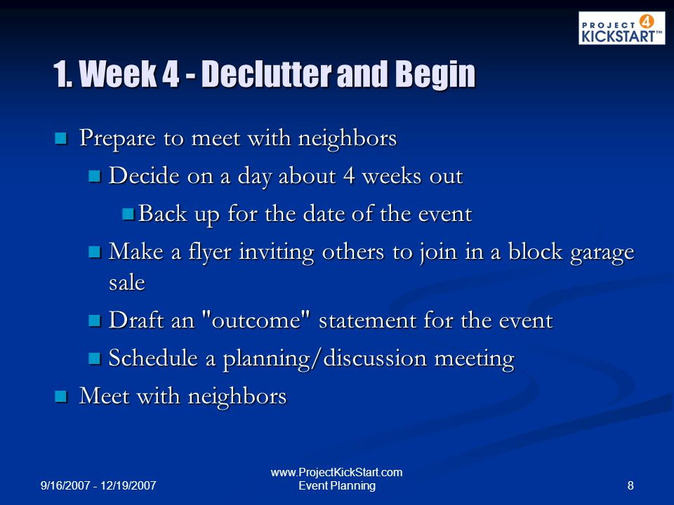 9/16/2007 - 12/19/2007 8 www.ProjectKickStart.com Event Planning 1. Week 4 - Declutter and Begin Prepare to meet with neighbors Prepare to meet with n