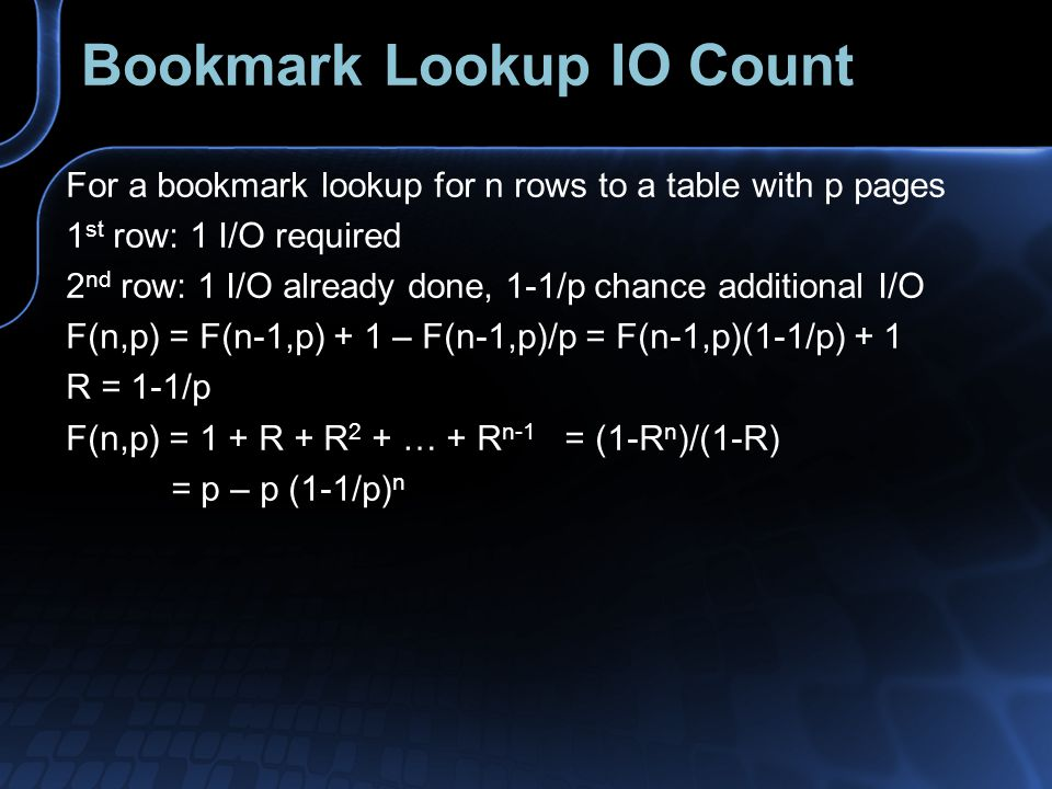 Bookmark Lookup IO Count For a bookmark lookup for n rows to a table with p pages 1 st row: 1 I/O required 2 nd row: 1 I/O already done, 1-1/p chance