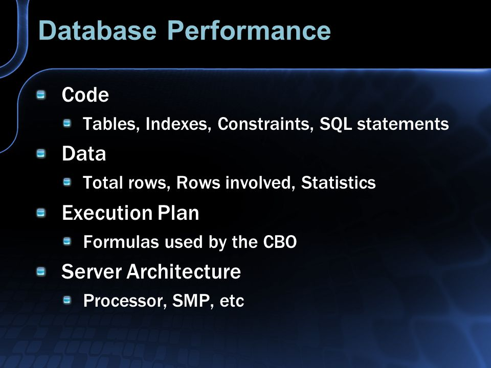 Database Performance Code Tables, Indexes, Constraints, SQL statements Data Total rows, Rows involved, Statistics Execution Plan Formulas used by the