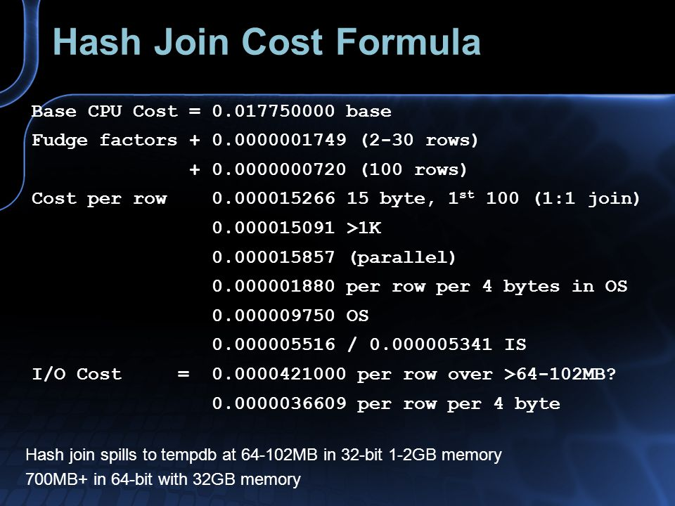 Hash Join Cost Formula Base CPU Cost = 0.017750000 base Fudge factors + 0.0000001749 (2-30 rows) + 0.0000000720 (100 rows) Cost per row 0.000015266 15