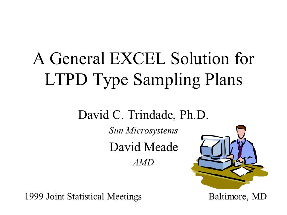 A General EXCEL Solution for LTPD Type Sampling Plans David C. Trindade, Ph.D. Sun Microsystems David Meade AMD 1999 Joint Statistical MeetingsBaltimo