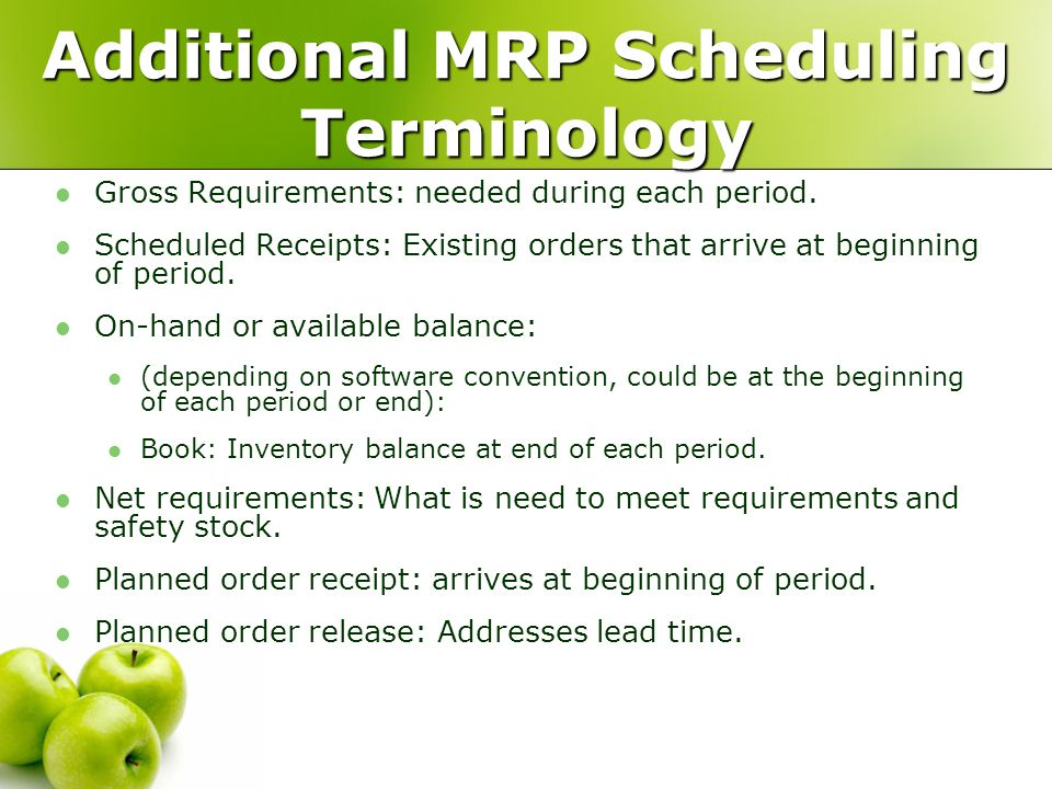 Additional MRP Scheduling Terminology Gross Requirements: needed during each period. Scheduled Receipts: Existing orders that arrive at beginning of p