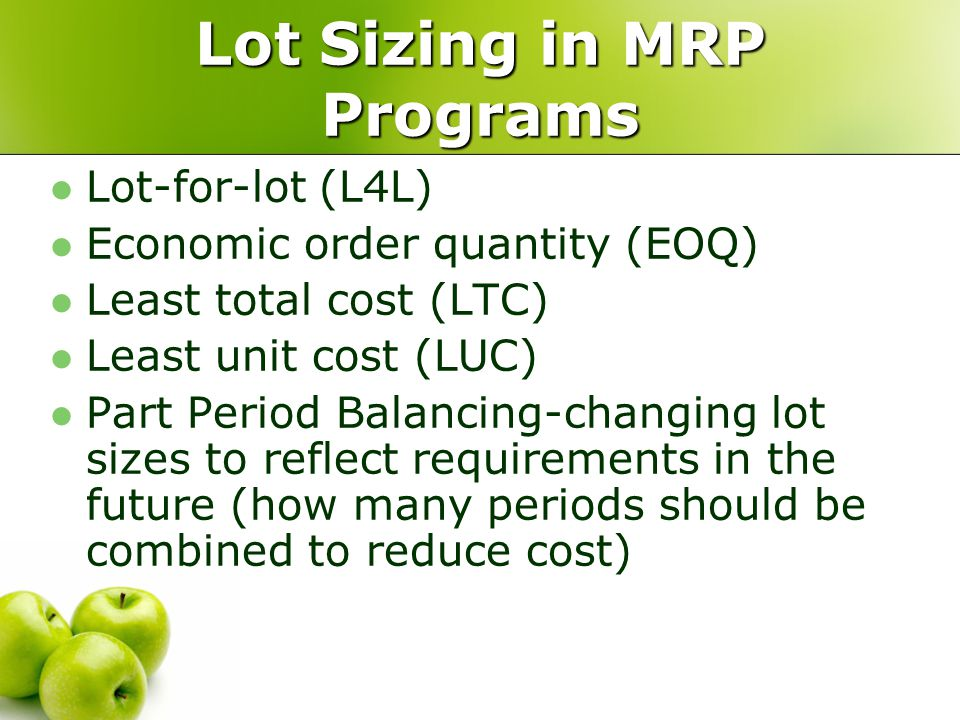 Lot Sizing in MRP Programs Lot-for-lot (L4L) Economic order quantity (EOQ) Least total cost (LTC) Least unit cost (LUC) Part Period Balancing-changing