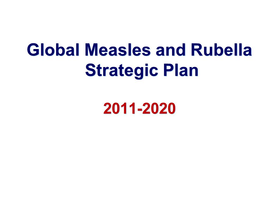 Strategic Advisory Group of Experts (SAGE), November 2010 Measles can and should be eradicated Measurable progress towards 2015 global targets and existing regional elimination goals is required before establishing a target date Requested frequent updates on progress