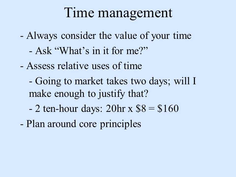 Time management - Always consider the value of your time - Ask Whats in it for me.