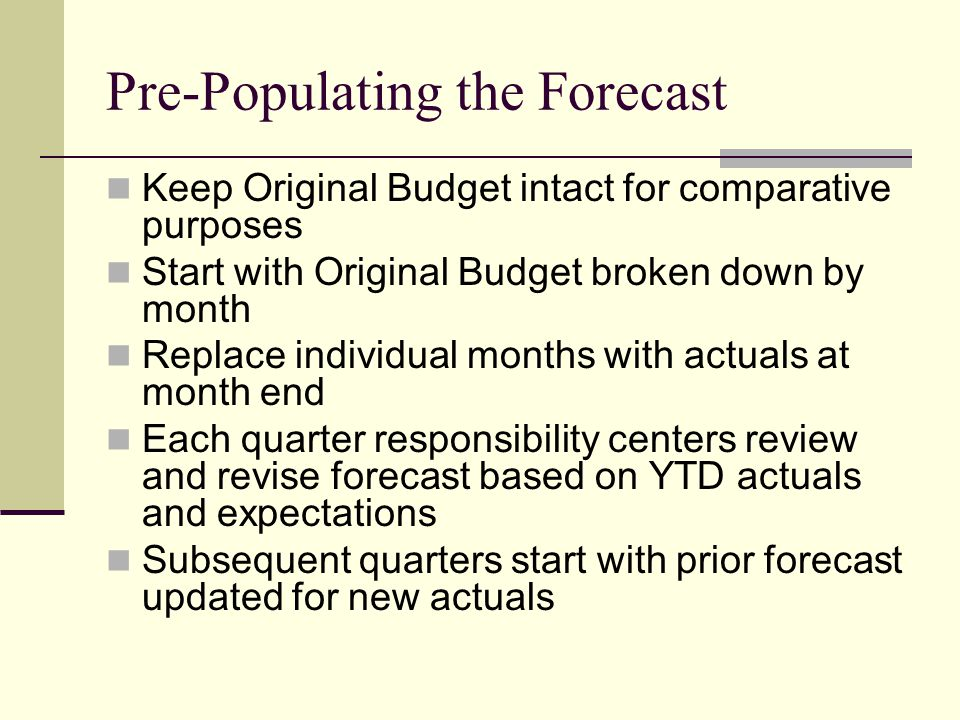 Pre-Populating the Forecast Keep Original Budget intact for comparative purposes Start with Original Budget broken down by month Replace individual months with actuals at month end Each quarter responsibility centers review and revise forecast based on YTD actuals and expectations Subsequent quarters start with prior forecast updated for new actuals