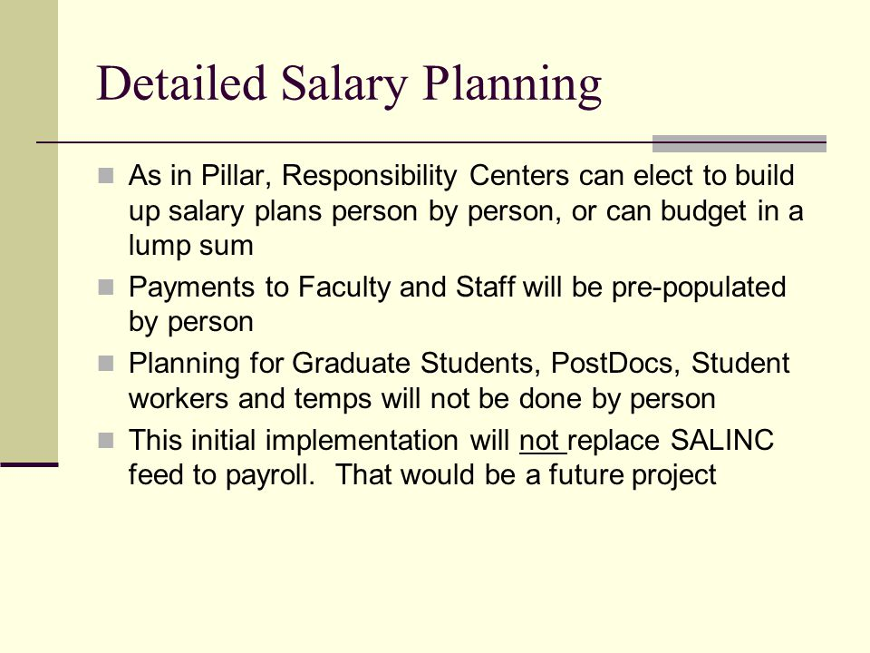 Detailed Salary Planning As in Pillar, Responsibility Centers can elect to build up salary plans person by person, or can budget in a lump sum Payments to Faculty and Staff will be pre-populated by person Planning for Graduate Students, PostDocs, Student workers and temps will not be done by person This initial implementation will not replace SALINC feed to payroll.
