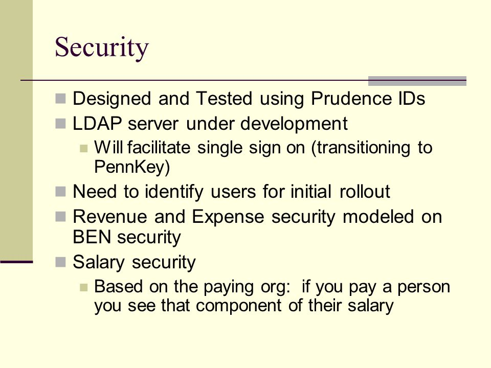 Security Designed and Tested using Prudence IDs LDAP server under development Will facilitate single sign on (transitioning to PennKey) Need to identify users for initial rollout Revenue and Expense security modeled on BEN security Salary security Based on the paying org: if you pay a person you see that component of their salary