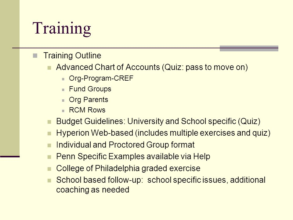 Training Training Outline Advanced Chart of Accounts (Quiz: pass to move on) Org-Program-CREF Fund Groups Org Parents RCM Rows Budget Guidelines: University and School specific (Quiz) Hyperion Web-based (includes multiple exercises and quiz) Individual and Proctored Group format Penn Specific Examples available via Help College of Philadelphia graded exercise School based follow-up: school specific issues, additional coaching as needed