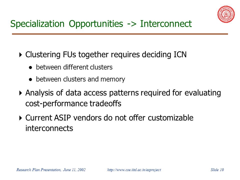 Slide 10 Research Plan Presentation, June 11, 2002 http://www.cse.iitd.ac.in/esproject Specialization Opportunities -> Interconnect Clustering FUs together requires deciding ICN between different clusters between clusters and memory Analysis of data access patterns required for evaluating cost-performance tradeoffs Current ASIP vendors do not offer customizable interconnects