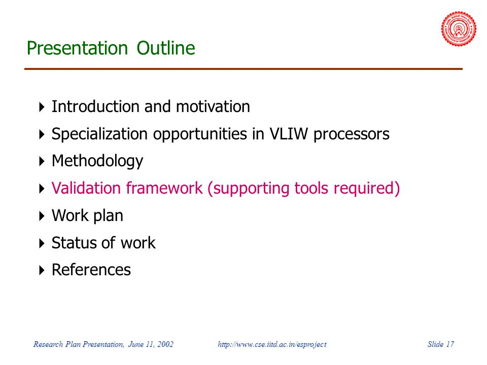 Slide 17 Research Plan Presentation, June 11, 2002 http://www.cse.iitd.ac.in/esproject Presentation Outline Introduction and motivation Specialization opportunities in VLIW processors Methodology Validation framework (supporting tools required) Work plan Status of work References