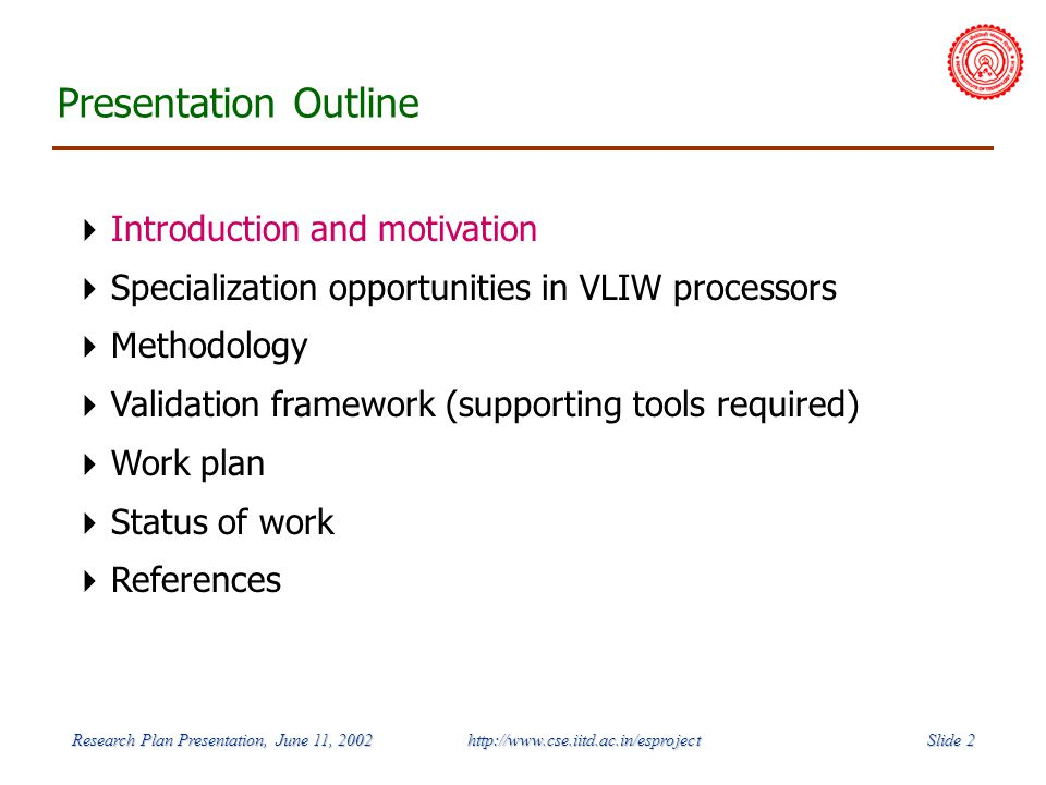 Slide 2 Research Plan Presentation, June 11, 2002 http://www.cse.iitd.ac.in/esproject Presentation Outline Introduction and motivation Specialization opportunities in VLIW processors Methodology Validation framework (supporting tools required) Work plan Status of work References