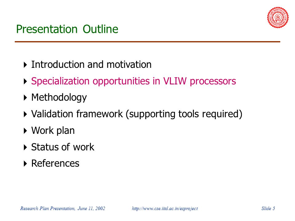 Slide 5 Research Plan Presentation, June 11, 2002 http://www.cse.iitd.ac.in/esproject Presentation Outline Introduction and motivation Specialization opportunities in VLIW processors Methodology Validation framework (supporting tools required) Work plan Status of work References