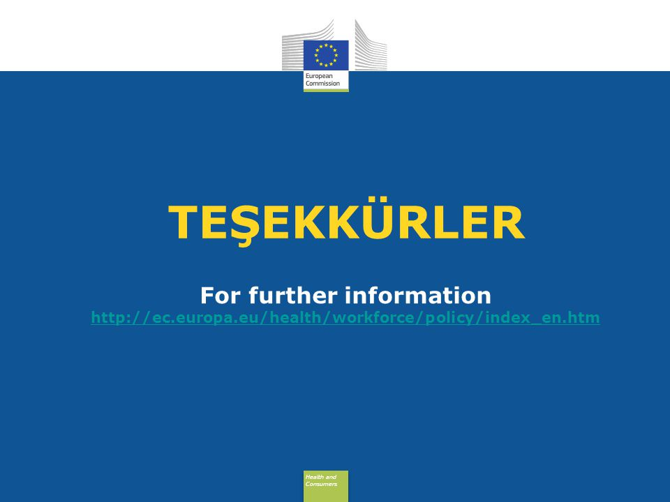Health and Consumers Health and Consumers For further information http://ec.europa.eu/health/workforce/policy/index_en.htm http://ec.europa.eu/health/workforce/policy/index_en.htm TEŞEKKÜRLER