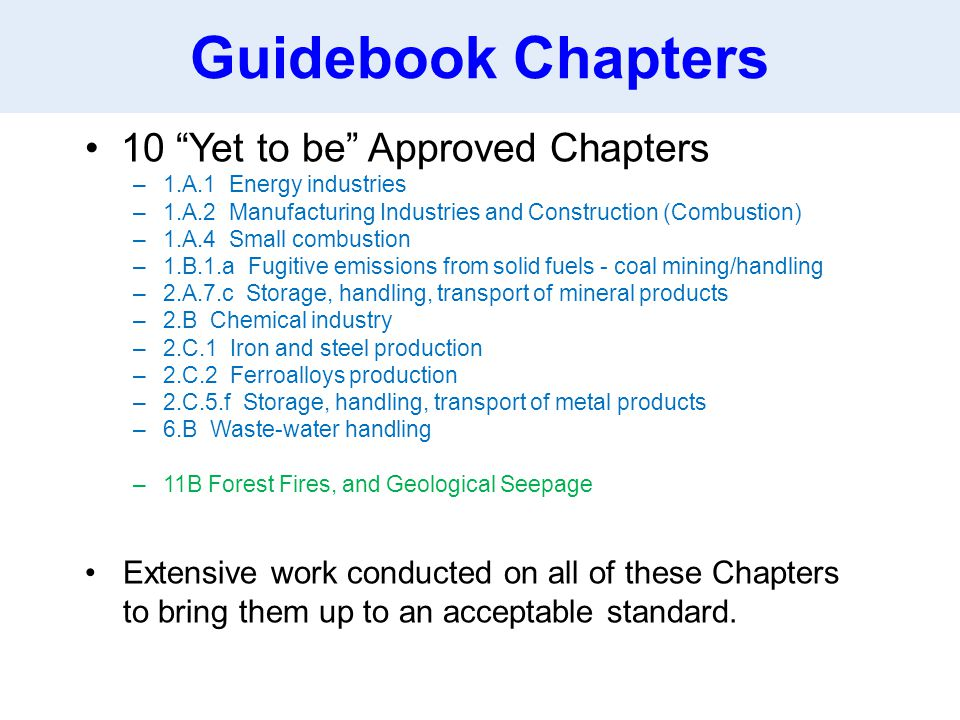 Guidebook Chapters 10 Yet to be Approved Chapters –1.A.1 Energy industries –1.A.2 Manufacturing Industries and Construction (Combustion) –1.A.4 Small combustion –1.B.1.a Fugitive emissions from solid fuels - coal mining/handling –2.A.7.c Storage, handling, transport of mineral products –2.B Chemical industry –2.C.1 Iron and steel production –2.C.2 Ferroalloys production –2.C.5.f Storage, handling, transport of metal products –6.B Waste-water handling –11B Forest Fires, and Geological Seepage Extensive work conducted on all of these Chapters to bring them up to an acceptable standard.