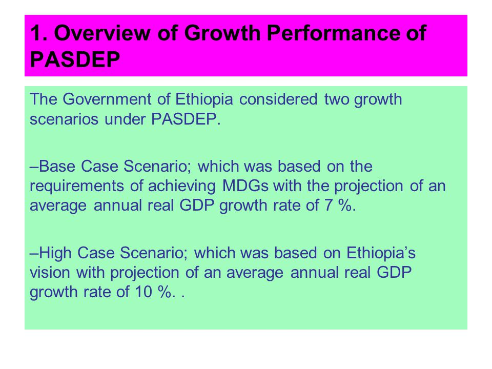 1. Overview of Growth Performance of PASDEP The Government of Ethiopia considered two growth scenarios under PASDEP. –Base Case Scenario; which was ba