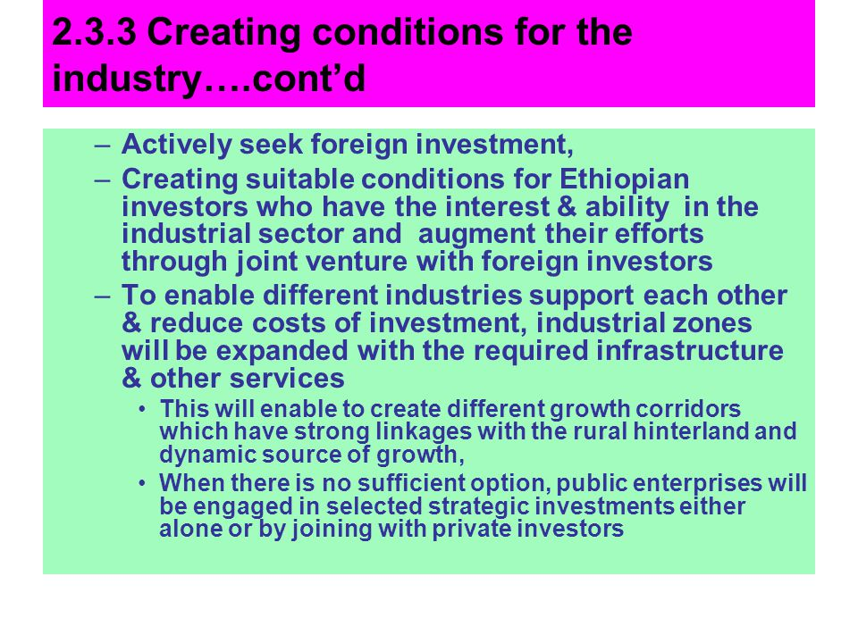 2.3.3 Creating conditions for the industry….contd –Actively seek foreign investment, –Creating suitable conditions for Ethiopian investors who have th