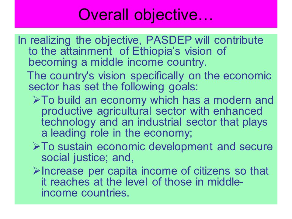 Overall objective… In realizing the objective, PASDEP will contribute to the attainment of Ethiopias vision of becoming a middle income country. The c