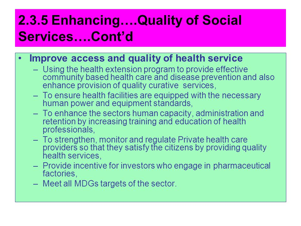 2.3.5 Enhancing….Quality of Social Services….Contd Improve access and quality of health service –Using the health extension program to provide effecti