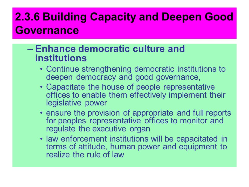 2.3.6 Building Capacity and Deepen Good Governance –Enhance democratic culture and institutions Continue strengthening democratic institutions to deep